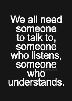 We all need someone to talk to, someone who listens, someone who ...