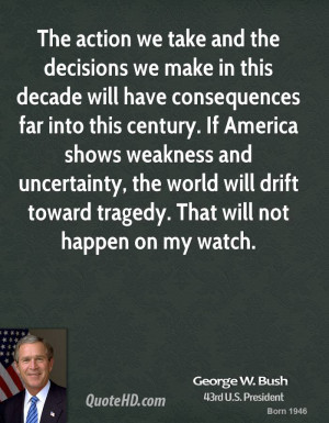 george-w-bush-george-w-bush-the-action-we-take-and-the-decisions-we ...