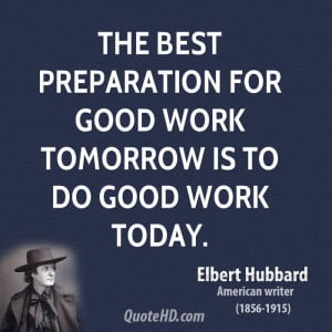 The best preparation for good work tomorrow is to do good work today.