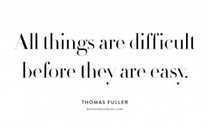 "10. ""All things are difficult before they are easy"" Thomas Fuller"