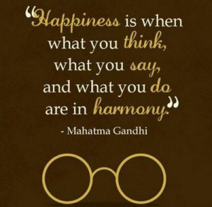 ... think, what you say, and what you do are in harmony. ~Mahatma Gandhi