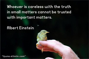 Whoever is careless with the truth in small matters cannot be trusted ...