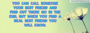 You can call someone your best friend and find out there no in the end ...