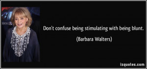 Don't confuse being stimulating with being blunt. - Barbara Walters