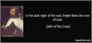 In the dark night of the soul, bright flows the river of God. - John ...