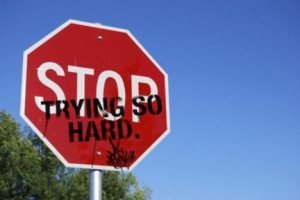 stop trying so hard!:)