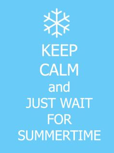 keep calm & wait for Summer -- I need to remember this in the depths ...