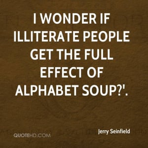 wonder if illiterate people get the full effect of alphabet soup?'.