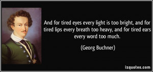 ... too heavy, and for tired ears every word too much. - Georg Buchner