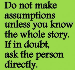 Do Not Make Assumptions Unless You Know The Whole Story: Quote About ...