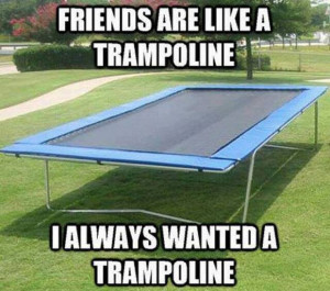 Friends are like a trampoline…