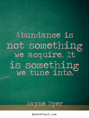 Abundance is not something we acquire. It is something we tune into ...