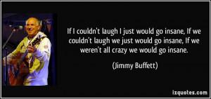 ... go insane, If we weren't all crazy we would go insane. - Jimmy Buffett