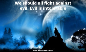 We should all fight against evil. Evil is intolerable - God, Bible and ...