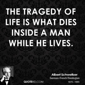 The tragedy of life is what dies inside a man while he lives.