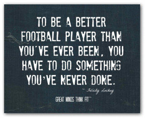 To be a better football player than you'veever been, you have to do ...