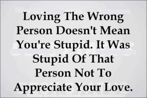 Loving the Wrong Person Doesn't Mean you're Stupid. It was stupid of ...