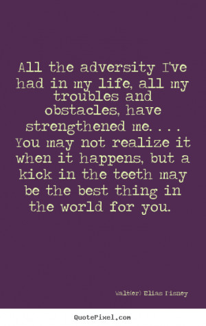 ... ve had in my life, all my troubles.. Walt(er) Elias Disney life quotes