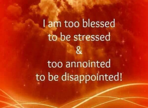 Too blessed to be stressed, too anointed to be disappointed