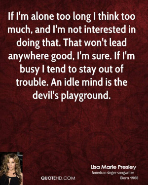 ... busy I tend to stay out of trouble. An idle mind is the devil's