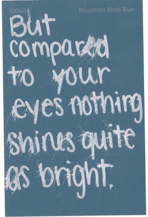 But compared to your eyes nothing shines quite As bright.