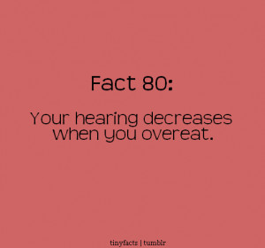your hearing decreases when you overeat. – Fact Quote