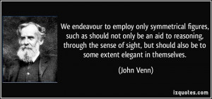 ... but should also be to some extent elegant in themselves. - John Venn