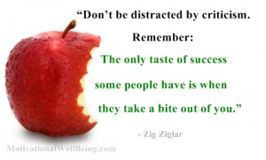 be distracted by criticism. Remember, the only taste of success ...
