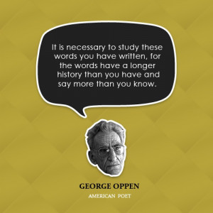 """... history than you have and say more than you know."""" -George Oppen"""