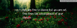 You are free to choose, but you are not free from the consequences of ...