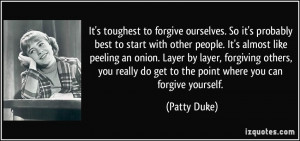 It's toughest to forgive ourselves. So it's probably best to start ...