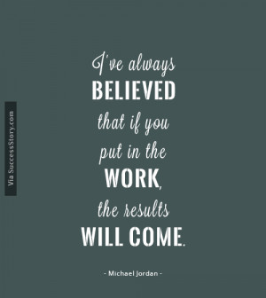 ve always believed that if you put in the work, the results will ...