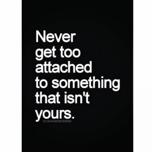 Never get too attached - quote of the day