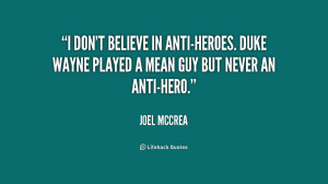 ... anti-heroes. Duke Wayne played a mean guy but never an anti-hero