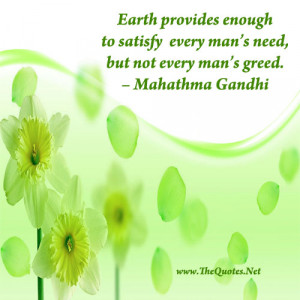 Earth provides enough to satisfy every man's need, but not every man ...