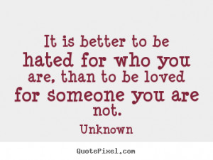... hated for who you are, than to be loved for someone you are not