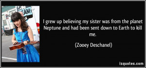 ... Neptune and had been sent down to Earth to kill me. - Zooey Deschanel