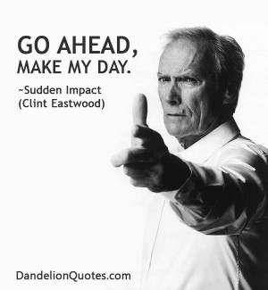 ... -make-my-day Go ahead, make my day. ~Sudden Impact (Clint Eastwood