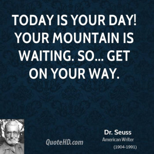 Today is your day! Your mountain is waiting. So... get on your way.
