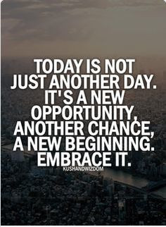 Today is not just another day its a new opportunity, another change, a ...