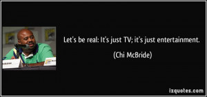 Let's be real: It's just TV; it's just entertainment. - Chi McBride