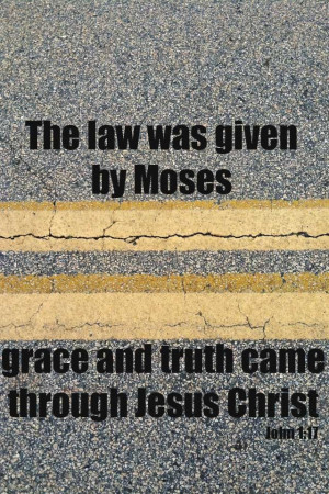 bible quotes about grace | Law of Moses...Grace and Truth of Jesus ...