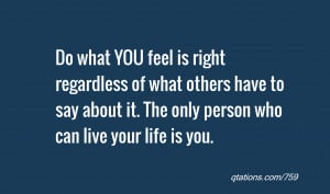 Do what YOU feel is right regardless of what others have to say about ...