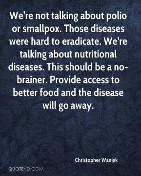 We're not talking about polio or smallpox. Those diseases were hard to ...