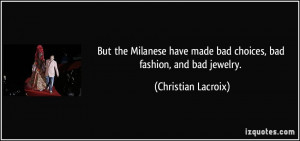 But the Milanese have made bad choices, bad fashion, and bad jewelry ...