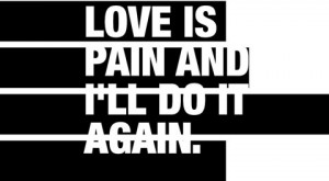 Love is pain and I'll do it again.
