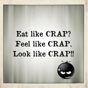 Eat like crap? Feel like crap. Look like crap! – Quotes about health ...