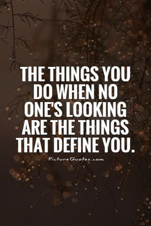 The things you do when no one's looking are the things that define you ...