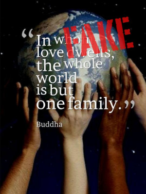 ... To those in whom love dwells, the whole world is but one family
