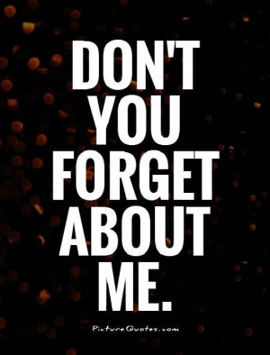 Don't you forget about me Picture Quote #1